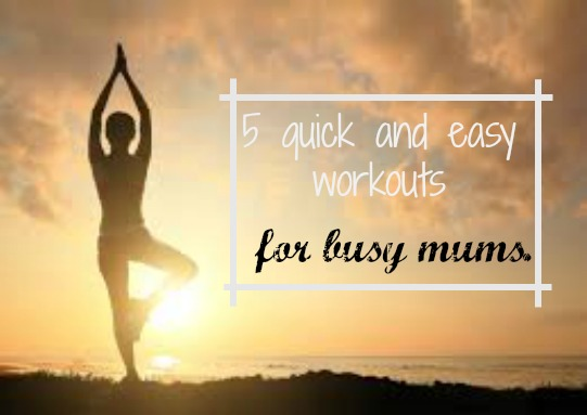 5 quick and easy workouts for busy Mums